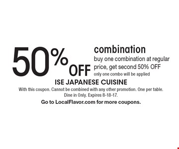 50% Off combination buy one combination at regular price, get second 50% OFF only one combo will be applied. With this coupon. Cannot be combined with any other promotion. One per table. Dine in Only. Expires 8-18-17.Go to LocalFlavor.com for more coupons.