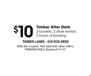 $10 Timber After Dark 2 bowlers, 2 shoe rentals, 2 hours of bowling. With this coupon. Not valid with other offers. Fridays only. Expires 8-11-17.