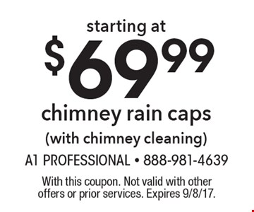 Starting at $69.99 chimney rain caps (with chimney cleaning). With this coupon. Not valid with other offers or prior services. Expires 9/8/17.
