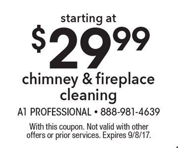 Starting at $29.99 chimney & fireplace cleaning. With this coupon. Not valid with other offers or prior services. Expires 9/8/17.