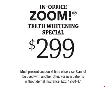 $299 In-Office ZOOM! Teeth Whitening Special. Must present coupon at time of service. Cannot be used with another offer. For new patients without dental insurance. Exp. 12-31-17.