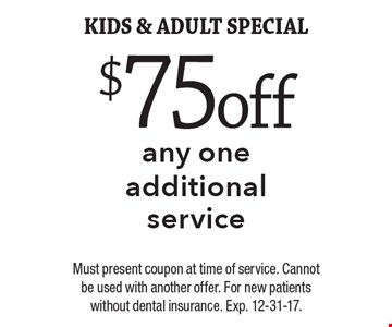 $75 off any one additional service kids & adult special. Must present coupon at time of service. Cannot be used with another offer. For new patients without dental insurance. Exp. 12-31-17.