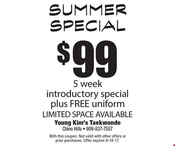 Summer Special $99 5 week introductory special plus FREE uniform LIMITED SPACE AVAILABLE. With this coupon. Not valid with other offers or prior purchases. Offer expires 8-18-17.