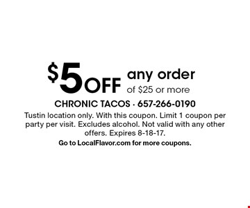 $5 Off any order of $25 or more. Tustin location only. With this coupon. Limit 1 coupon per party per visit. Excludes alcohol. Not valid with any other offers. Expires 8-18-17. Go to LocalFlavor.com for more coupons.