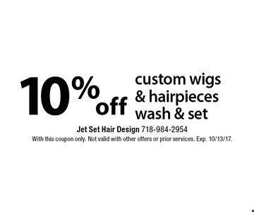 10% off custom wigs & hairpieces wash & set. With this coupon only. Not valid with other offers or prior services. Exp. 10/13/17.