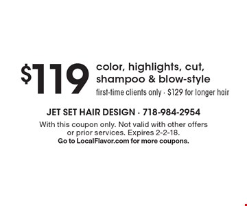 $119 color, highlights, cut, shampoo & blow-style. First-time clients only. $129 for longer hair. With this coupon only. Not valid with other offers or prior services. Expires 2-2-18. Go to LocalFlavor.com for more coupons.