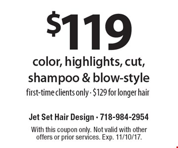 $119 color, highlights, cut, shampoo & blow-style. First-time clients only - $129 for longer hair. With this coupon only. Not valid with other offers or prior services. Exp. 11/10/17.