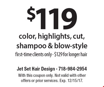 $119 color, highlights, cut, shampoo & blow-style, first-time clients only - $129 for longer hair. With this coupon only. Not valid with other offers or prior services. Exp. 12/15/17.