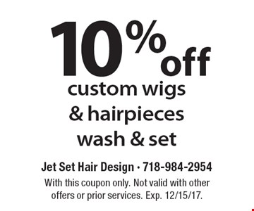 10% off custom wigs & hair pieces wash & set. With this coupon only. Not valid with other offers or prior services. Exp. 12/15/17.