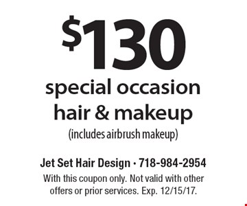 $130 special occasion hair & makeup (includes airbrush makeup). With this coupon only. Not valid with other offers or prior services. Exp. 12/15/17.