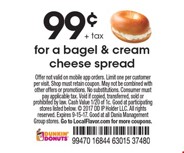 99¢ + tax for a bagel & cream cheese spread. Offer not valid on mobile app orders. Limit one per customer per visit. Shop must retain coupon. May not be combined with other offers or promotions. No substitutions. Consumer must pay applicable tax. Void if copied, transferred, sold or prohibited by law. Cash Value 1/20 of 1c. Good at participating stores listed below.  2017 DD IP Holder LLC. All rights reserved. Expires 9-15-17. Good at all Dania Management Group stores. Go to LocalFlavor.com for more coupons.