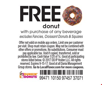 FREE donut with purchase of any beverage excludes Fancies, Croissant Donuts & Squares. Offer not valid on mobile app orders. Limit one per customer per visit. Shop must retain coupon. May not be combined with other offers or promotions. No substitutions. Consumer must pay applicable tax. Void if copied, transferred, sold or prohibited by law. Cash Value 1/20 of 1c. Good at participating stores listed below.  2017 DD IP Holder LLC. All rights reserved. Expires 9-15-17. Good at all Dania Management Group stores. Go to LocalFlavor.com for more coupons.