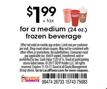 $1.99 + tax for a medium (24 oz.) frozen beverage. Offer not valid on mobile app orders. Limit one per customer per visit. Shop must retain coupon. May not be combined with other offers or promotions. No substitutions. Consumer must pay applicable tax. Void if copied, transferred, sold or prohibited by law. Cash Value 1/20 of 1c. Good at participating stores listed below.  2017 DD IP Holder LLC. All rights reserved. Expires 11-10-17. Good at all Dania Management Group stores. Go to LocalFlavor.com for more coupons.