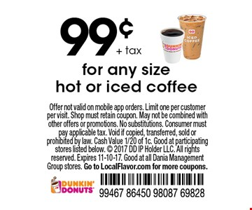 99¢ + tax for any size hot or iced coffee. Offer not valid on mobile app orders. Limit one per customer per visit. Shop must retain coupon. May not be combined with other offers or promotions. No substitutions. Consumer must pay applicable tax. Void if copied, transferred, sold or prohibited by law. Cash Value 1/20 of 1c. Good at participating stores listed below.  2017 DD IP Holder LLC. All rights reserved. Expires 11-10-17. Good at all Dania Management Group stores. Go to LocalFlavor.com for more coupons.