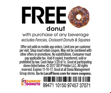 FREE donut with purchase of any beverage excludes Fancies, Croissant Donuts & Squares. Offer not valid on mobile app orders. Limit one per customer per visit. Shop must retain coupon. May not be combined with other offers or promotions. No substitutions. Consumer must pay applicable tax. Void if copied, transferred, sold or prohibited by law. Cash Value 1/20 of 1c. Good at participating stores listed below.  2017 DD IP Holder LLC. All rights reserved. Expires 11-10-17. Good at all Dania Management Group stores. Go to LocalFlavor.com for more coupons.