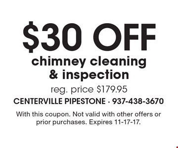 $30 off chimney cleaning & inspection. reg. price $179.95. With this coupon. Not valid with other offers or prior purchases. Expires 11-17-17.