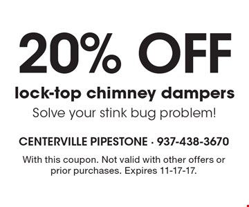 20% off lock-top chimney dampers. Solve your stink bug problem! With this coupon. Not valid with other offers or prior purchases. Expires 11-17-17.
