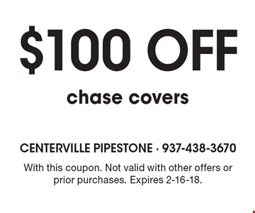 $100 off chase covers. With this coupon. Not valid with other offers or prior purchases. Expires 2-16-18.