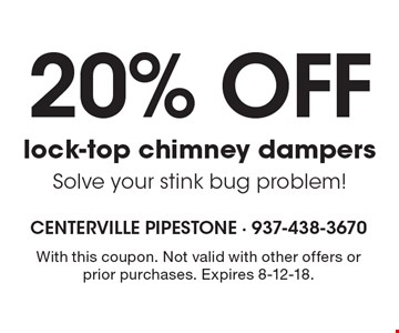20% off lock-top chimney dampers. Solve your stink bug problem! With this coupon. Not valid with other offers or prior purchases. Expires 8-12-18.