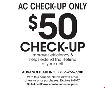 AC CHECK-UP ONLY$50 CHECK-UP, improves efficiency & helps extend the lifetime of your unit. With this coupon. Not valid with other offers or prior purchases. Expires 9-8-17. Go to LocalFlavor.com for more coupons.