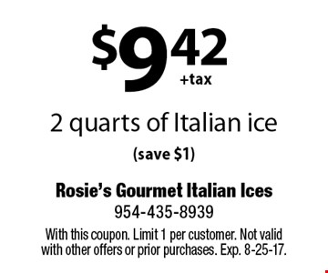 $9.42+tax 2 quarts of Italian ice (save $1). With this coupon. Limit 1 per customer. Not valid with other offers or prior purchases. Exp. 8-25-17.