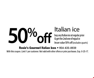 50% off Italian ice. Buy any Italian ice at regular price & get the 2nd one of equal or lesser value 50% off (excludes quarts). With this coupon. Limit 1 per customer. Not valid with other offers or prior purchases. Exp. 8-25-17.