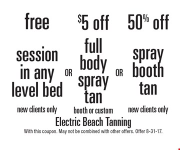 50% off spray booth tan (new clients only) OR $5 off full body spray tan (booth or custom) OR free session in any level bed (new clients only). With this coupon. May not be combined with other offers. Offer expires 8-31-17.