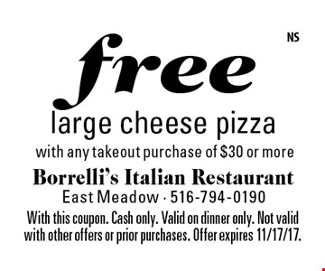 free large cheese pizza with any takeout purchase of $30 or more. With this coupon. Cash only. Valid on dinner only. Not valid with other offers or prior purchases. Offer expires 11/17/17.