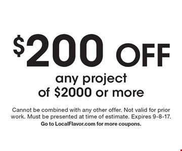 $200 off any project of $2000 or more. Cannot be combined with any other offer. Not valid for prior work. Must be presented at time of estimate. Expires 9-8-17. Go to LocalFlavor.com for more coupons.