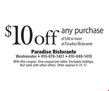 $10 off any purchase of $60 or more at Paradiso Ristorante. With this coupon. One coupon per table. Excludes holidays. Not valid with other offers. Offer expires 8-31-17.