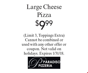 $9.99 Large Cheese Pizza. (Limit 3, Toppings Extra). Cannot be combined or used with any other offer or coupon. Not valid on holidays. Expires 1/31/18.