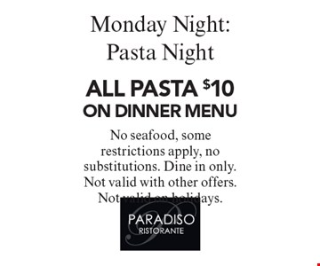 Monday Night: Pasta Night. All Pasta $10 on Dinner Menu. No seafood, some restrictions apply, no substitutions. Dine in only. Not valid with other offers. Not valid on holidays.