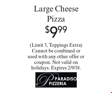 $9.99 Large Cheese Pizza. (Limit 3, Toppings Extra) Cannot be combined or used with any other offer or coupon. Not valid on holidays. Expires 2/9/18.
