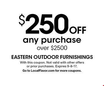 $250 OFF any purchase over $2500. With this coupon. Not valid with other offers or prior purchases. Expires 9-8-17. Go to LocalFlavor.com for more coupons.