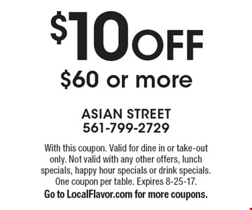 $10 OFF $60 or more. With this coupon. Valid for dine in or take-out only. Not valid with any other offers, lunch specials, happy hour specials or drink specials. One coupon per table. Expires 8-25-17.Go to LocalFlavor.com for more coupons.