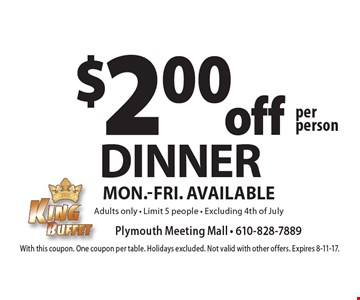 $2.00 off DINNER per person. Mon.-Fri. Available. Adults only. Limit 5 people. Excluding 4th of July. With this coupon. One coupon per table. Holidays excluded. Not valid with other offers. Expires 8-11-17.