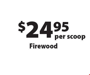 $24.95 per scoop Firewood. Offers not valid with any other offer or discount. Good for 2017 season.