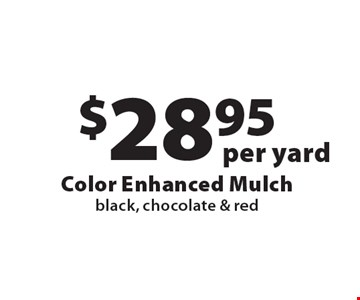 $28.95 per yard Color Enhanced Mulch black, chocolate & red. Offers not valid with any other offer or discount. Good for 2017 season.
