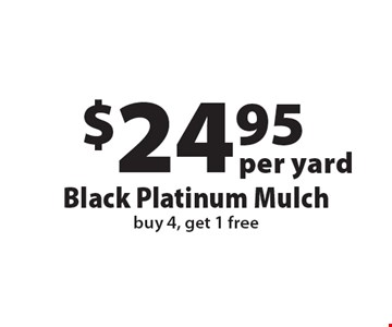 $24.95 per yard Black Platinum Mulch buy 4, get 1 free. Offers not valid with any other offer or discount. Good for 2017 season.