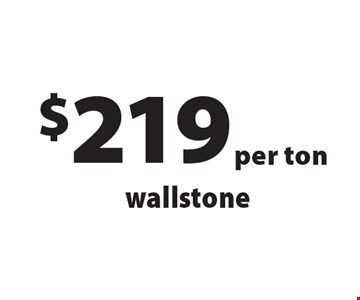 $219 per ton wallstone. Offers not valid with any other offer or discount. Good for 2017 season.