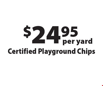 $24.95 per yard Certified Playground Chips. Offers not valid with any other offer or discount. Good for 2017 season.