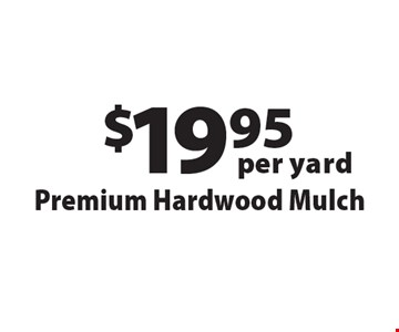 $19.95 per yard Premium Hardwood Mulch. Offers not valid with any other offer or discount. Good for 2017 season.