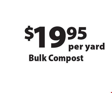 $19.95 per yard Bulk Compost. Offers not valid with any other offer or discount. Good for 2017 season.