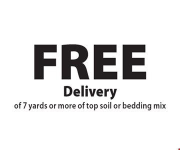 FREE Delivery of 7 yards or more of top soil or bedding mix. Offers not valid with any other offer or discount. Good for 2017 season.