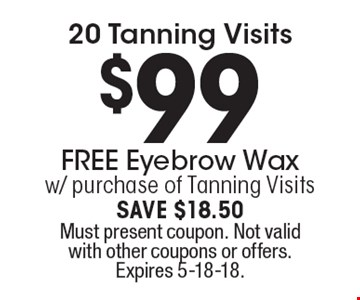 $99 20 Tanning Visits. FREE Eyebrow Wax w/ purchase of Tanning Visits. SAVE $18.50. Must present coupon. Not valid with other coupons or offers. Expires 5-18-18.