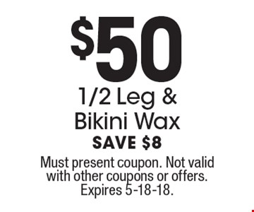 $50 1/2 Leg & Bikini Wax. SAVE $8. Must present coupon. Not valid with other coupons or offers. Expires 5-18-18.