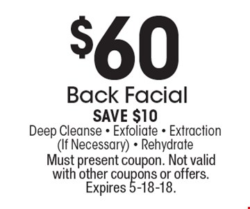 $60 Back Facial. Save $10. Deep Cleanse - Exfoliate - Extraction (If Necessary) - Rehydrate. Must present coupon. Not valid with other coupons or offers. Expires 5-18-18.