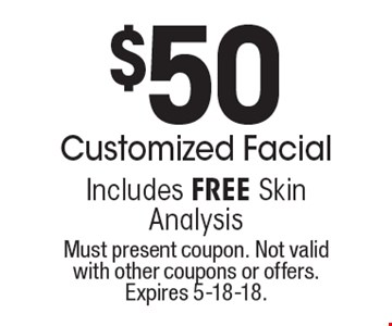 $50 Customized Facial. Includes FREE Skin Analysis. Must present coupon. Not valid with other coupons or offers. Expires 5-18-18.