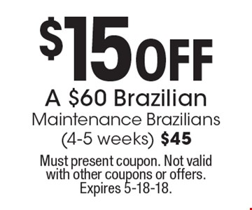 $15 Off A $60 Brazilian Maintenance Brazilians (4-5 weeks) $45. Must present coupon. Not valid with other coupons or offers. Expires 5-18-18.
