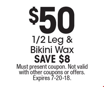 $50 1/2 Leg & Bikini Wax. SAVE $8. Must present coupon. Not valid with other coupons or offers. Expires 7-20-18.
